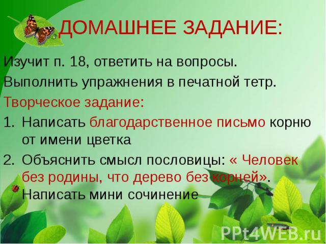 ДОМАШНЕЕ ЗАДАНИЕ: Изучит п. 18, ответить на вопросы. Выполнить упражнения в печатной тетр. Творческое задание: Написать благодарственное письмо корню от имени цветка Объяснить смысл пословицы: « Человек без родины, что дерево без корней». Написать м…