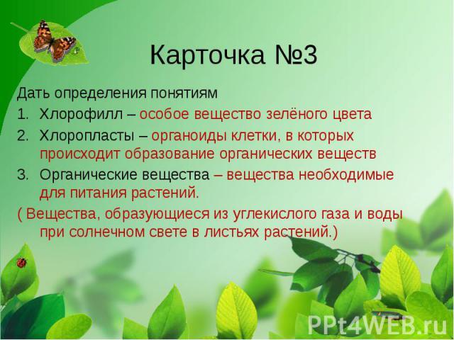 Карточка №3 Дать определения понятиям Хлорофилл – особое вещество зелёного цвета Хлоропласты – органоиды клетки, в которых происходит образование органических веществ Органические вещества – вещества необходимые для питания растений. ( Вещества, обр…