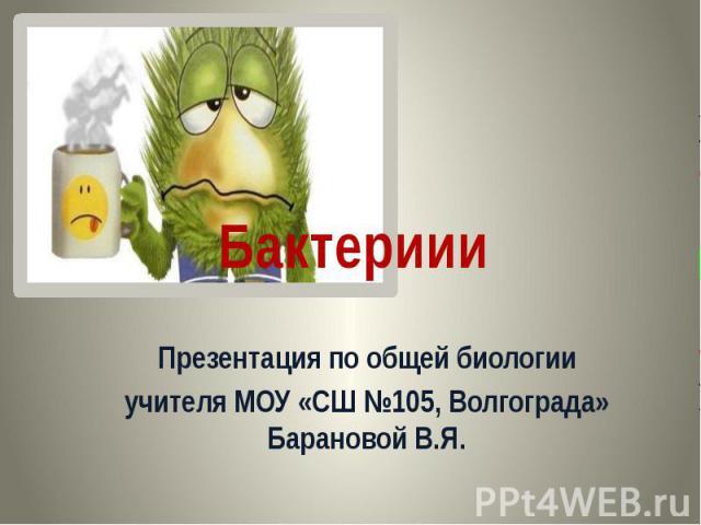Бактериии Презентация по общей биологии учителя МОУ «СШ №105, Волгограда» Барановой В.Я.