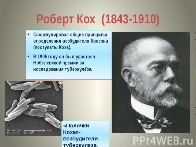 Роберт Кох (1843-1910) Сформулировал общие принципы определения возбудителя болезни (постулаты Коха). В 1905 году он был удостоен Нобелевской премии за исследования туберкулёза.