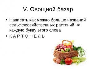 V. Овощной базар Написать как можно больше названий сельскохозяйственных растени