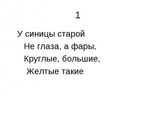1 У синицы старой Не глаза, а фары, Круглые, большие, Желтые такие