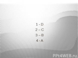 1 - D 1 - D 2 – C 3 – B 4 - A