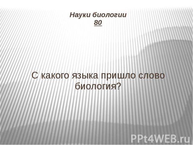 Науки биологии 80 С какого языка пришло слово биология?