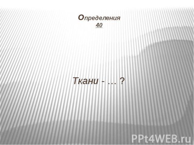 Определения 40 Ткани - … ?