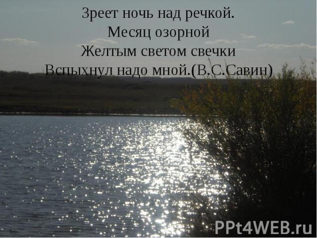 Зреет ночь над речкой. Месяц озорной Желтым светом свечки Вспыхнул надо мной.(В.С.Савин)