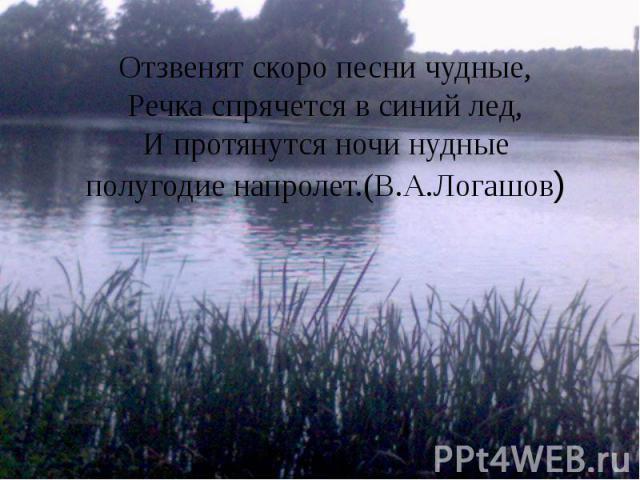 Отзвенят скоро песни чудные, Речка спрячется в синий лед, И протянутся ночи нудные полугодие напролет.(В.А.Логашов)