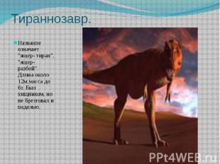 "Тираннозавр. Название означает ""ящер- тиран"", ""ящер- разбой"""