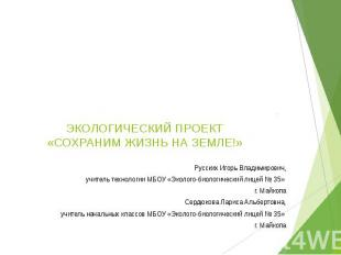 ЭКОЛОГИЧЕСКИЙ ПРОЕКТ «СОХРАНИМ ЖИЗНЬ НА ЗЕМЛЕ!» Русских Игорь Владимирович, учит