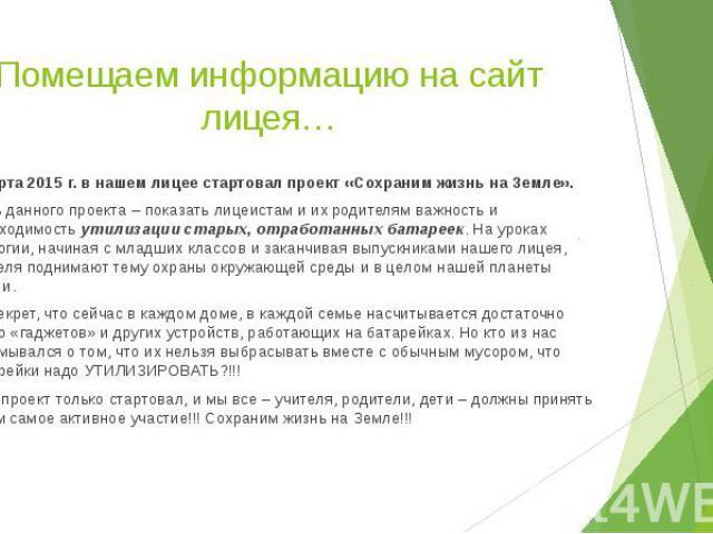 Помещаем информацию на сайт лицея… 2 марта 2015 г. в нашем лицее стартовал проект «Сохраним жизнь на Земле». Цель данного проекта – показать лицеистам и их родителям важность и необходимость утилизации старых, отработанных батареек. На уроках эколог…