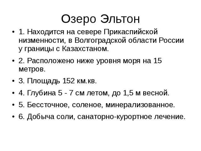 Озеро Эльтон 1. Находится на севере Прикаспийской низменности, в Волгоградской области России у границы с Казахстаном. 2. Расположено ниже уровня моря на 15 метров. 3. Площадь 152 км.кв. 4. Глубина 5 - 7 см летом, до 1,5м весной. 5. Бессточное…