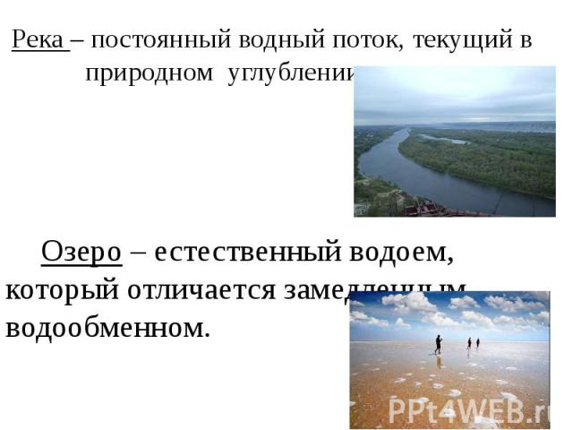 Река – постоянный водный поток, текущий в природном углублении – русле. Озеро – естественный водоем, который отличается замедленным водообменном.