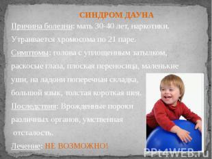 Причина болезни: мать 30-40 лет, наркотики. Утраивается хромосома по 21 паре. Си