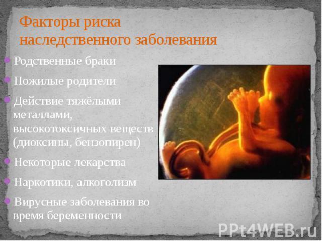Факторы риска наследственного заболевания Родственные браки Пожилые родители Действие тяжёлыми металлами, высокотоксичных веществ (диоксины, бензопирен) Некоторые лекарства Наркотики, алкоголизм Вирусные заболевания во время беременности