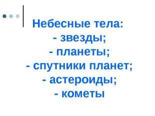 Небесные тела: - звезды; - планеты; - спутники планет; - астероиды; - кометы