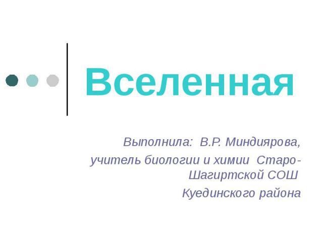 Вселенная Выполнила: В.Р. Миндиярова, учитель биологии и химии Старо-Шагиртской СОШ Куединского района