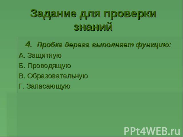 4. Пробка дерева выполняет функцию: 4. Пробка дерева выполняет функцию: А. Защитную Б. Проводящую В. Образовательную Г. Запасающую