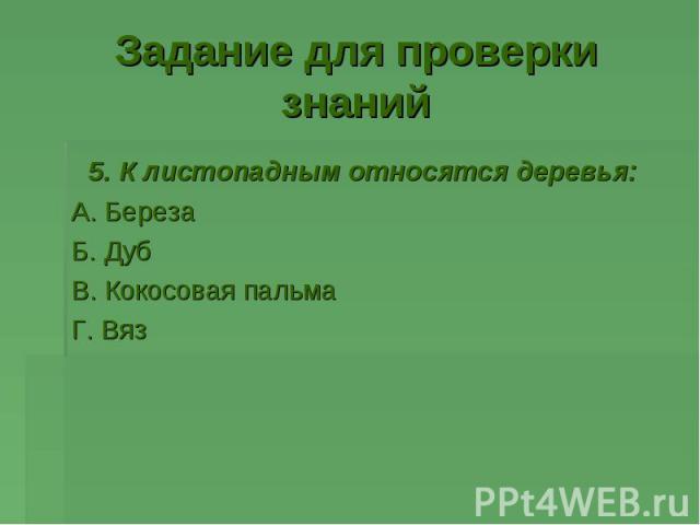 5. К листопадным относятся деревья: 5. К листопадным относятся деревья: А. Береза Б. Дуб В. Кокосовая пальма Г. Вяз