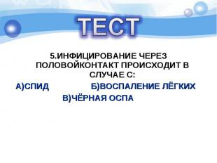 5.ИНФИЦИРОВАНИЕ ЧЕРЕЗ ПОЛОВОЙКОНТАКТ ПРОИСХОДИТ В СЛУЧАЕ С: А)СПИД Б)ВОСПАЛЕНИЕ
