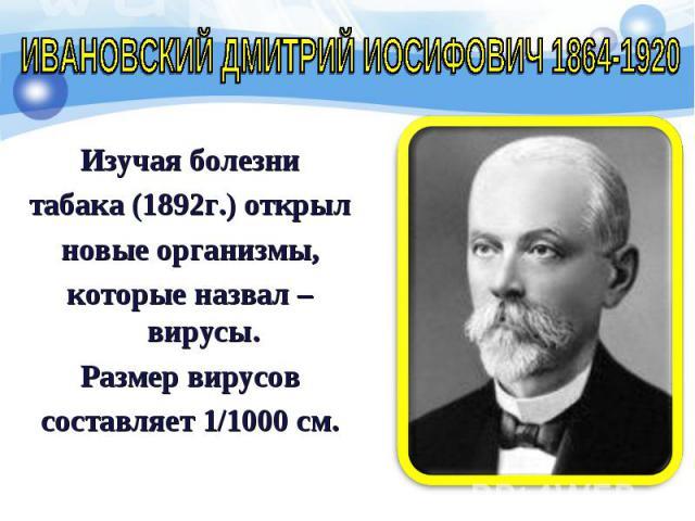 Изучая болезни Изучая болезни табака (1892г.) открыл новые организмы, которые назвал – вирусы. Размер вирусов составляет 1/1000 см.