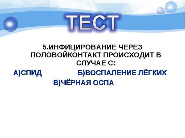 5.ИНФИЦИРОВАНИЕ ЧЕРЕЗ ПОЛОВОЙКОНТАКТ ПРОИСХОДИТ В СЛУЧАЕ С: А)СПИД Б)ВОСПАЛЕНИЕ ЛЁГКИХ В)ЧЁРНАЯ ОСПА