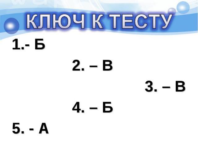 - Б - Б 2. – В 3. – В 4. – Б 5. - А
