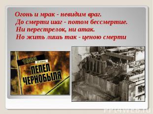 Огонь и мрак - невидим враг. До смерти шаг - потом бессмертие. Ни перестрелок, н