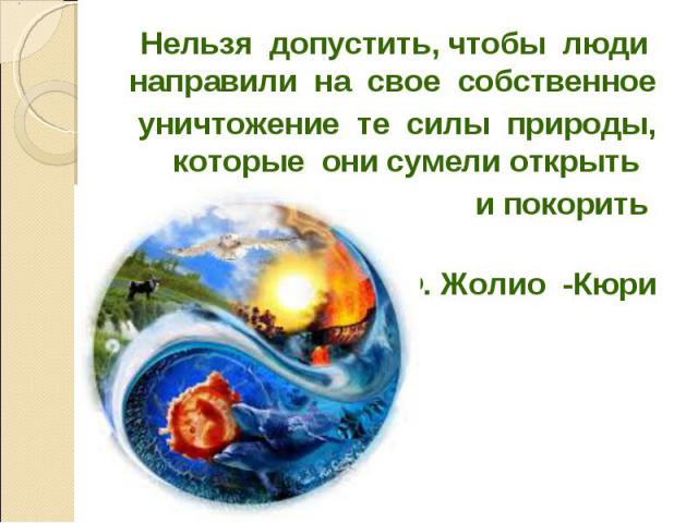 Нельзя допустить, чтобы люди направили на свое собственное Нельзя допустить, чтобы люди направили на свое собственное уничтожение те силы природы, которые они сумели открыть и покорить Ф. Жолио -Кюри