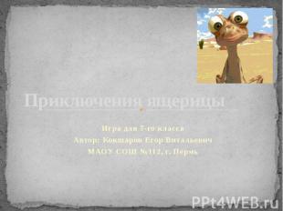 Приключения ящерицы Игра для 7-го класса Автор: Кокшаров Егор Витальевич МАОУ СО