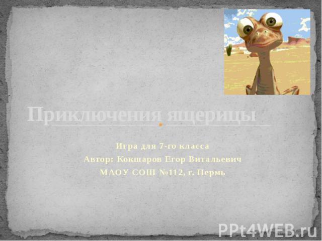 Приключения ящерицы Игра для 7-го класса Автор: Кокшаров Егор Витальевич МАОУ СОШ №112, г. Пермь