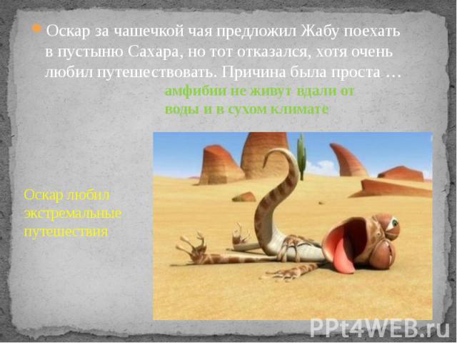 Оскар за чашечкой чая предложил Жабу поехать в пустыню Сахара, но тот отказался, хотя очень любил путешествовать. Причина была проста … Оскар за чашечкой чая предложил Жабу поехать в пустыню Сахара, но тот отказался, хотя очень любил путешествовать.…