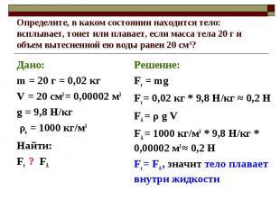 Дано: Дано: m = 20 г = 0,02 кг V = 20 см3 = 0,00002 м3 g = 9,8 Н/кг ρв = 1000 кг