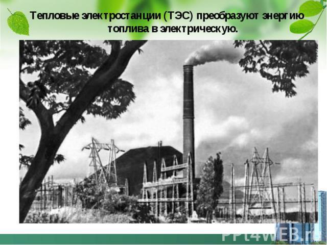 Тепловые электростанции (ТЭС) преобразуют энергию топлива в электрическую. Тепловые электростанции (ТЭС) преобразуют энергию топлива в электрическую.
