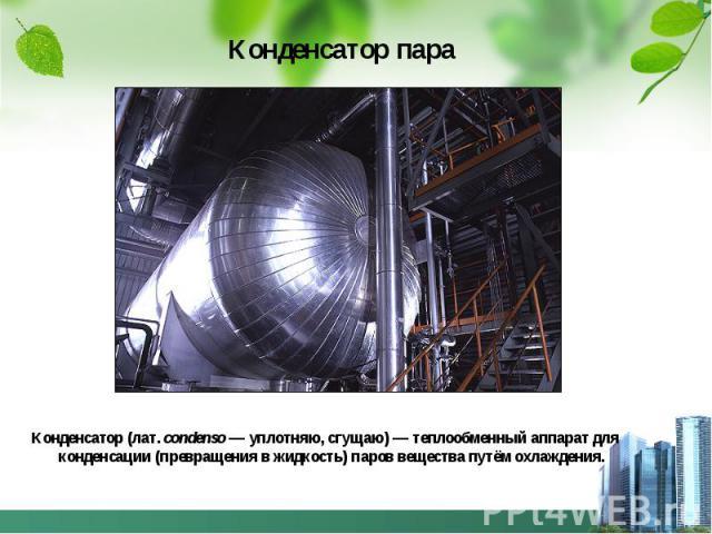Конденсатор пара Конденсатор (лат.condenso— уплотняю, сгущаю)— теплообменный аппарат для конденсации (превращения в жидкость) паров вещества путём охлаждения.