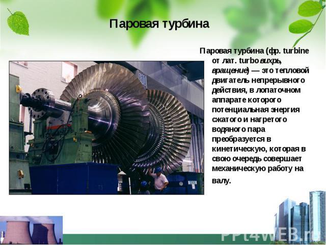 Паровая турбина Паровая турбина (фр. turbine от лат. turbo вихрь, вращение)— это тепловой двигатель непрерывного действия, в лопаточном аппарате которого потенциальная энергия сжатого и нагретого водяного пара преобразуется в кинетическую, кот…