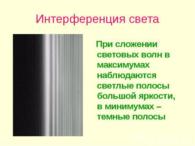 Интерференция света При сложении световых волн в максимумах наблюдаются светлые полосы большой яркости, в минимумах – темные полосы