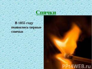 В 1855 году появились первые спички В 1855 году появились первые спички