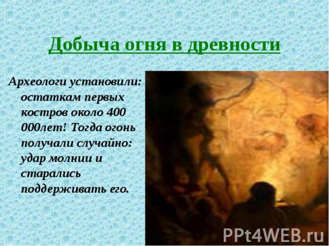 Археологи установили: остаткам первых костров около 400 000лет! Тогда огонь получали случайно: удар молнии и старались поддерживать его. Археологи установили: остаткам первых костров около 400 000лет! Тогда огонь получали случайно: удар молнии и ста…