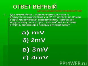 ОТВЕТ ВЕРНЫЙ Два автомобиля с одинаковыми массами m движутся со скоростями V и 3