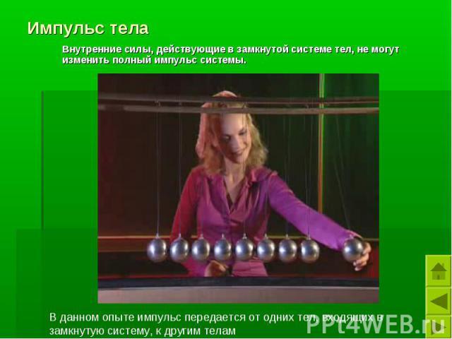 Импульс тела Внутренние силы, действующие в замкнутой системе тел, не могут изменить полный импульс системы.