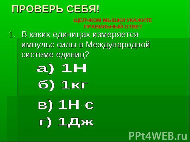 ПРОВЕРЬ СЕБЯ! В каких единицах измеряется импульс силы в Международной системе единиц?