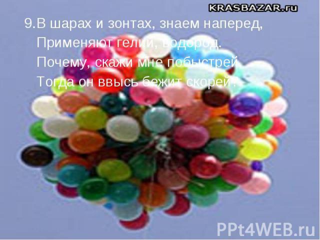 9.В шарах и зонтах, знаем наперед, 9.В шарах и зонтах, знаем наперед, Применяют гелий, водород. Почему, скажи мне побыстрей, Тогда он ввысь бежит скорей?