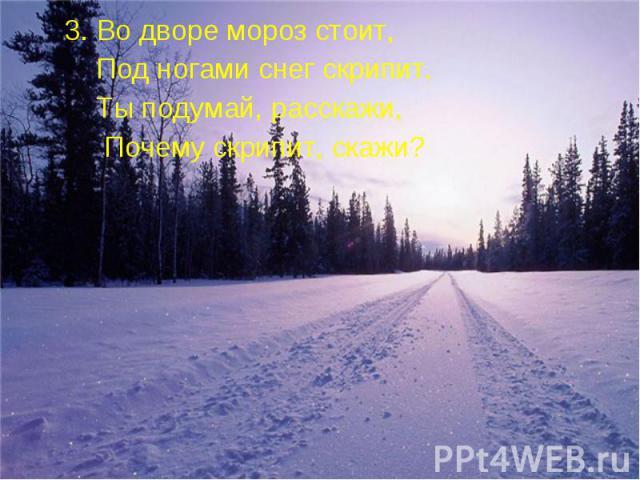 3. Во дворе мороз стоит, 3. Во дворе мороз стоит, Под ногами снег скрипит. Ты подумай, расскажи, Почему скрипит, скажи?