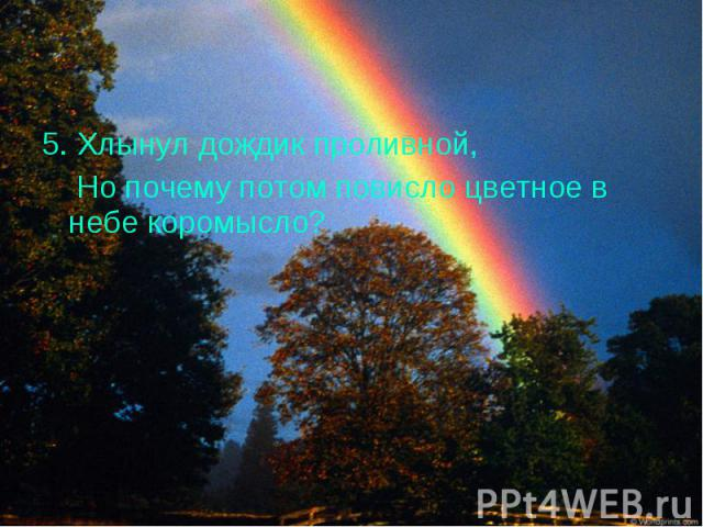 5. Хлынул дождик проливной, 5. Хлынул дождик проливной, Но почему потом повисло цветное в небе коромысло?