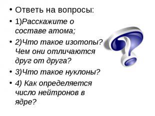 Ответь на вопросы: Ответь на вопросы: 1)Расскажите о составе атома; 2)Что такое