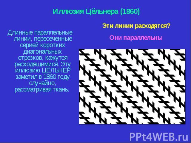 Длинные параллельные линии, пересеченные серией коротких диагональных отрезков, кажутся расходящимися. Эту иллюзию ЦЁЛЬНЕР заметил в 1860 году случайно, рассматривая ткань. Длинные параллельные линии, пересеченные серией коротких диагональных отрезк…