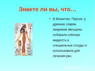 В Византии, Персии, у древних славян замужние женщины собирали слёзную жидкость