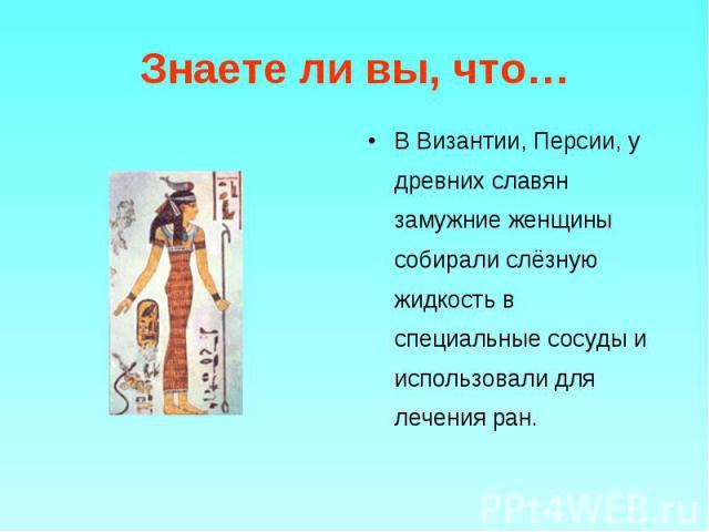 В Византии, Персии, у древних славян замужние женщины собирали слёзную жидкость в специальные сосуды и использовали для лечения ран. В Византии, Персии, у древних славян замужние женщины собирали слёзную жидкость в специальные сосуды и использовали …