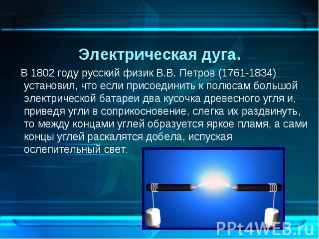 В 1802 году русский физик В.В. Петров (1761-1834) установил, что если присоединить к полюсам большой электрической батареи два кусочка древесного угля и, приведя угли в соприкосновение, слегка их раздвинуть, то между концами углей …
