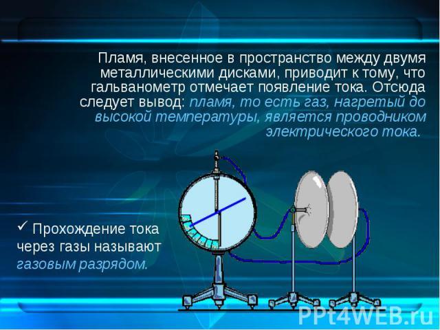 Пламя, внесенное в пространство между двумя металлическими дисками, приводит к тому, что гальванометр отмечает появление тока. Отсюда следует вывод: пламя, то есть газ, нагретый до высокой температуры, является проводником электрического тока. Пламя…